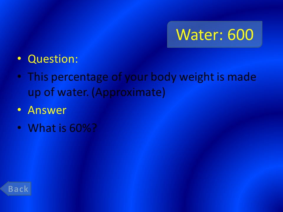 Water: 600 Question: This percentage of your body weight is made up of water. (Approximate) Answer What is 60%?