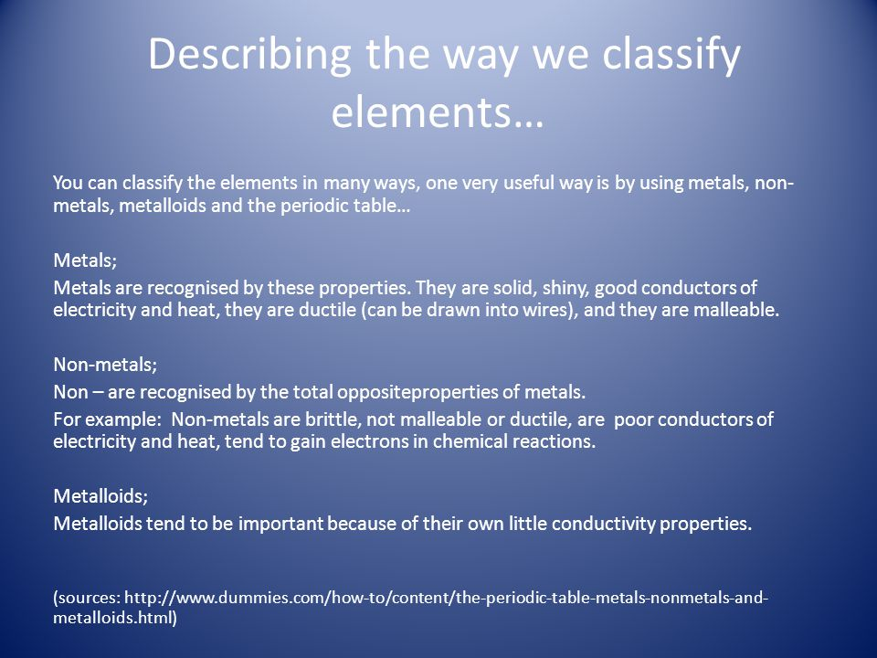 Describing the way we classify elements… You can classify the elements in many ways, one very useful way is by using metals, non- metals, metalloids a
