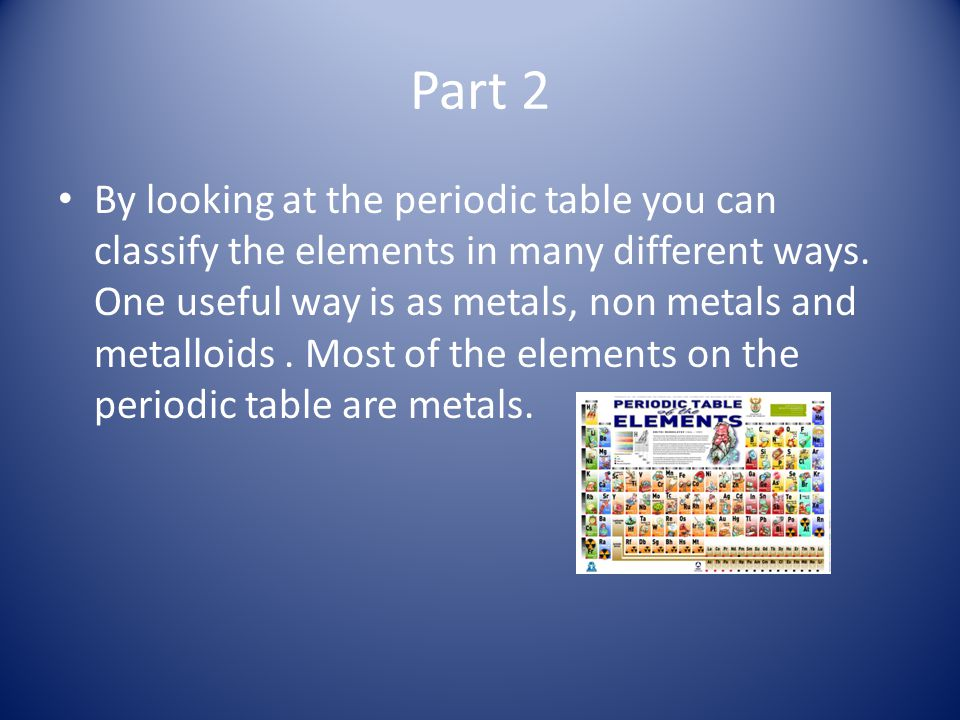 Part 2 By looking at the periodic table you can classify the elements in many different ways. One useful way is as metals, non metals and metalloids.