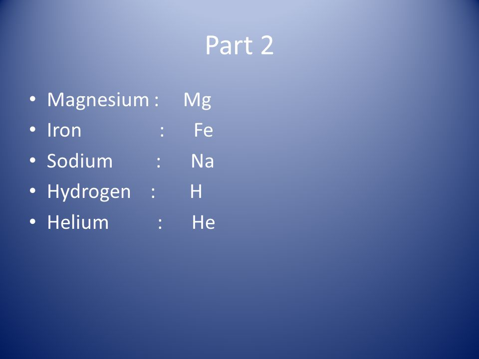 Part 2 Magnesium : Mg Iron : Fe Sodium : Na Hydrogen : H Helium : He