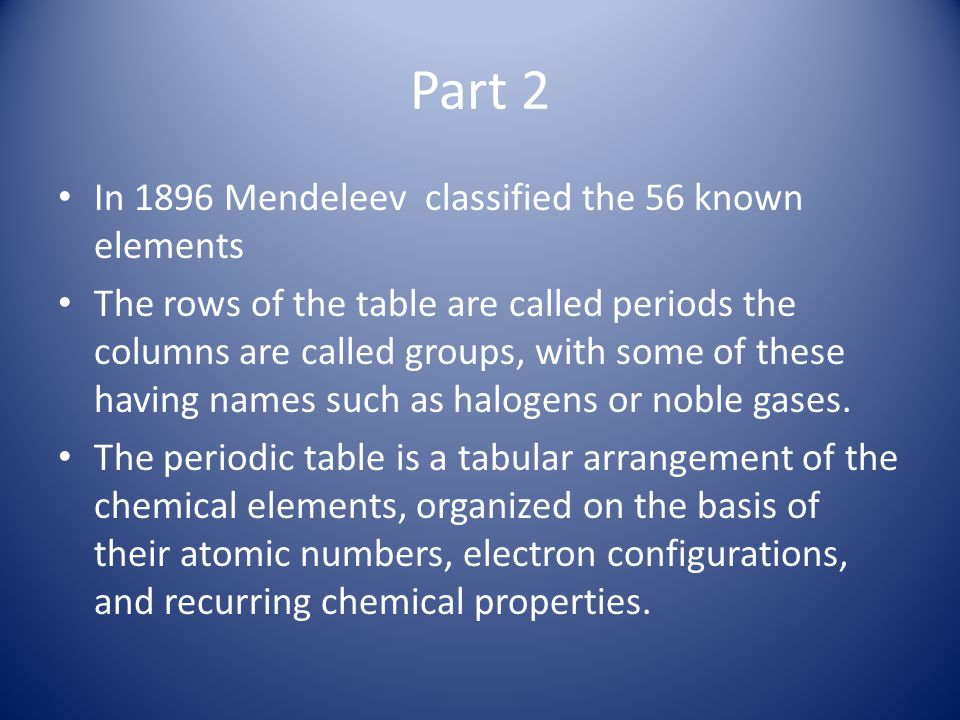 Part 2 In 1896 Mendeleev classified the 56 known elements The rows of the table are called periods the columns are called groups, with some of these h