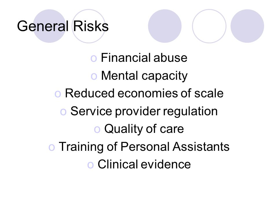 General Risks oFinancial abuse oMental capacity oReduced economies of scale oService provider regulation oQuality of care oTraining of Personal Assistants oClinical evidence