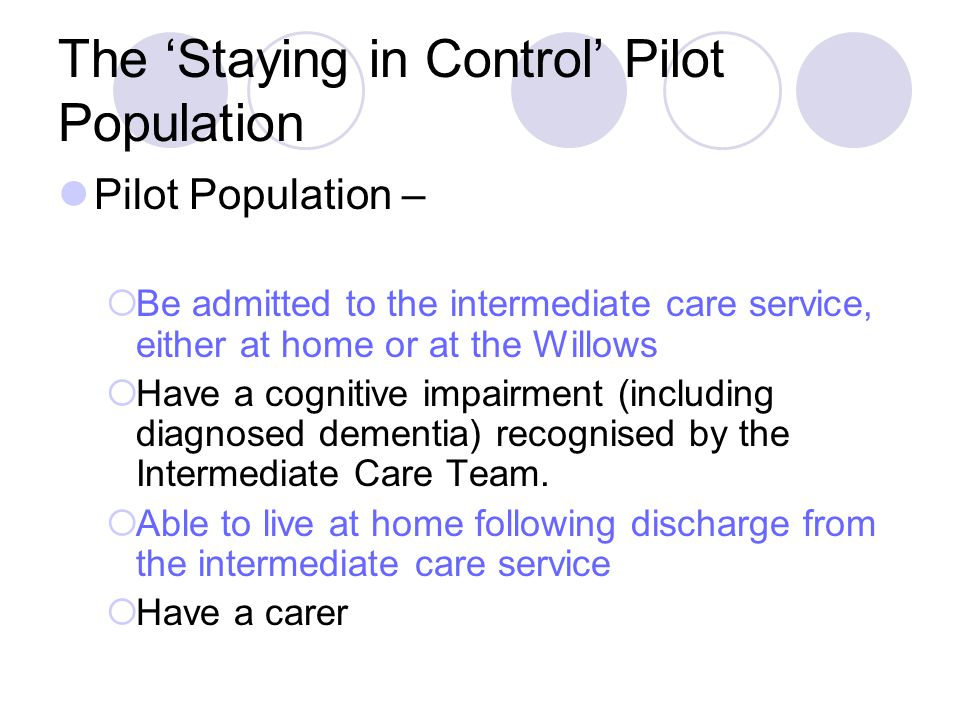 The 'Staying in Control' Pilot Population Pilot Population –  Be admitted to the intermediate care service, either at home or at the Willows  Have a cognitive impairment (including diagnosed dementia) recognised by the Intermediate Care Team.