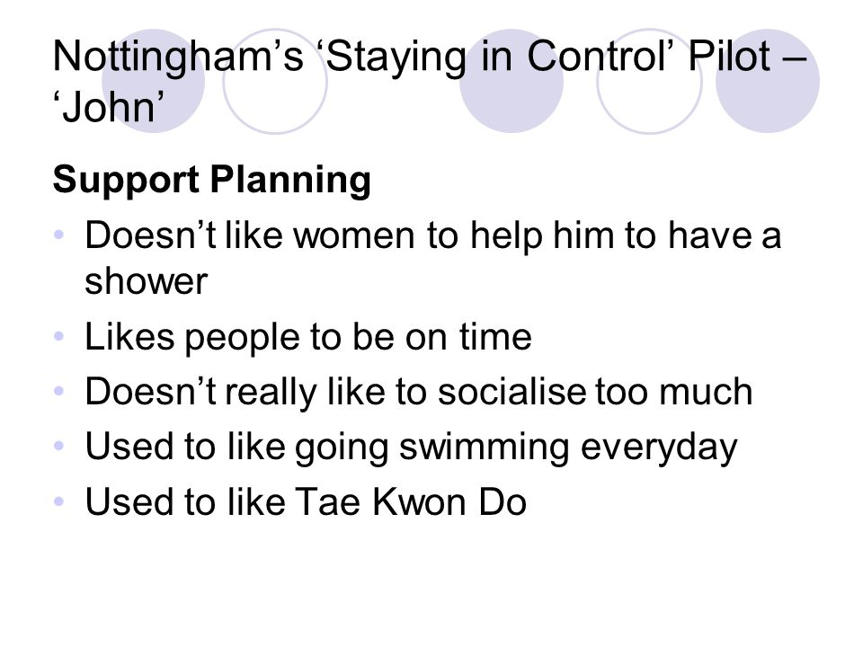 Nottingham's 'Staying in Control' Pilot – 'John' Support Planning Doesn't like women to help him to have a shower Likes people to be on time Doesn't really like to socialise too much Used to like going swimming everyday Used to like Tae Kwon Do