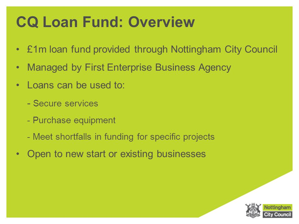 CQ Loan Fund: Overview £1m loan fund provided through Nottingham City Council Managed by First Enterprise Business Agency Loans can be used to: - Secu