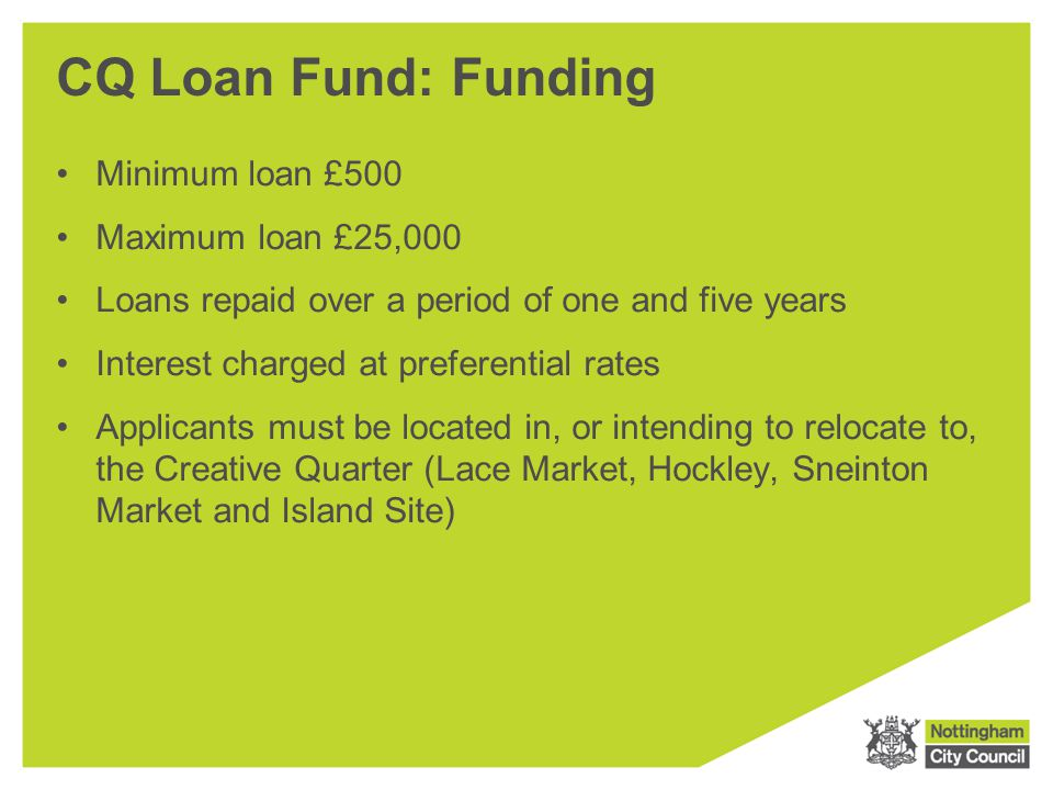 CQ Loan Fund: Funding Minimum loan £500 Maximum loan £25,000 Loans repaid over a period of one and five years Interest charged at preferential rates A