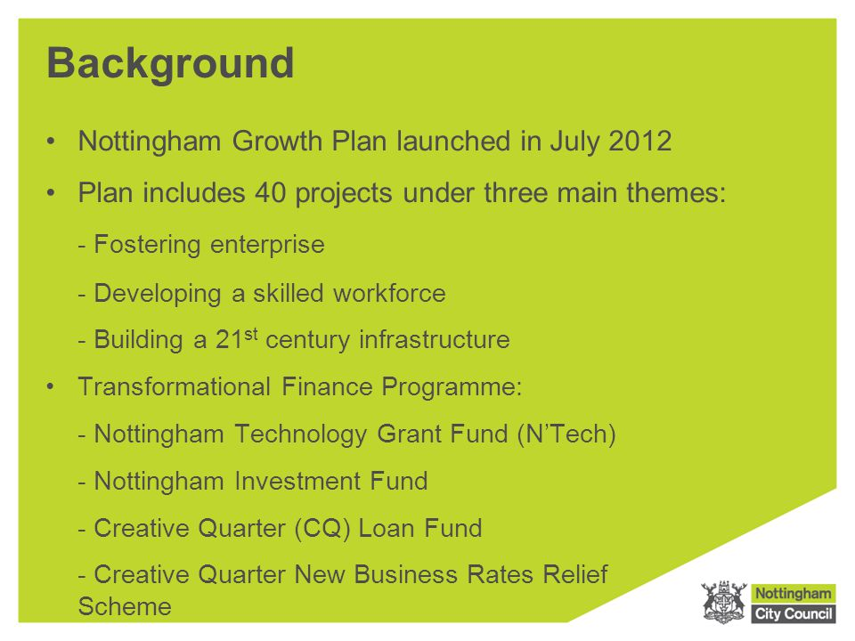 Background Nottingham Growth Plan launched in July 2012 Plan includes 40 projects under three main themes: - Fostering enterprise - Developing a skill