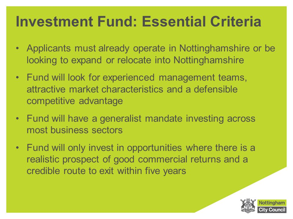 Investment Fund: Essential Criteria Applicants must already operate in Nottinghamshire or be looking to expand or relocate into Nottinghamshire Fund w