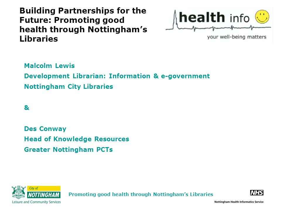 Building Partnerships for the Future: Promoting good health through Nottingham's Libraries Malcolm Lewis Development Librarian: Information & e-government Nottingham City Libraries & Des Conway Head of Knowledge Resources Greater Nottingham PCTs Promoting good health through Nottingham's Libraries