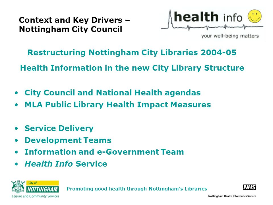 Context and Key Drivers – Nottingham City Council Restructuring Nottingham City Libraries 2004-05 Health Information in the new City Library Structure City Council and National Health agendas MLA Public Library Health Impact Measures Service Delivery Development Teams Information and e-Government Team Health Info Service Promoting good health through Nottingham's Libraries