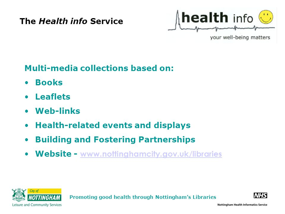 The Health info Service Multi-media collections based on: Books Leaflets Web-links Health-related events and displays Building and Fostering Partnerships Website - www.nottinghamcity.gov.uk/libraries www.nottinghamcity.gov.uk/libraries Promoting good health through Nottingham's Libraries