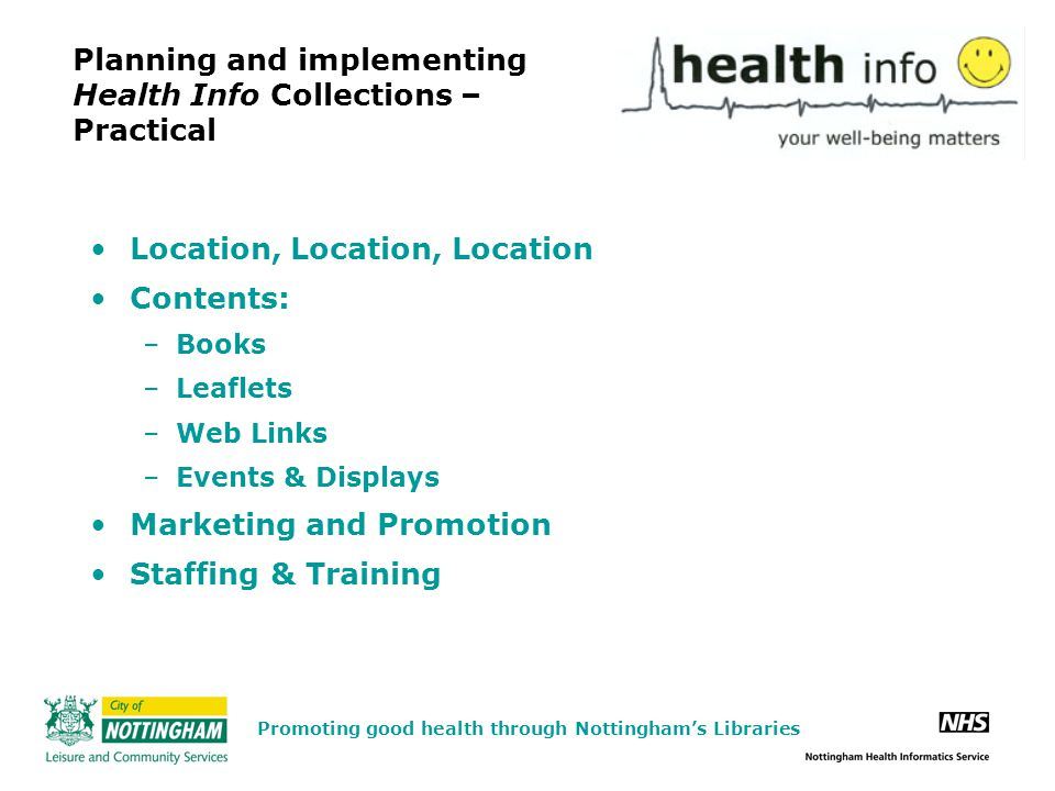 Planning and implementing Health Info Collections – Practical Location, Location, Location Contents: –Books –Leaflets –Web Links –Events & Displays Marketing and Promotion Staffing & Training Promoting good health through Nottingham's Libraries