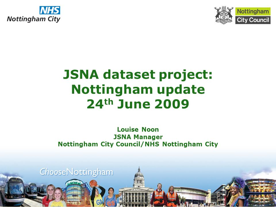 JSNA dataset project: Nottingham update 24 th June 2009 Louise Noon JSNA Manager Nottingham City Council/NHS Nottingham City