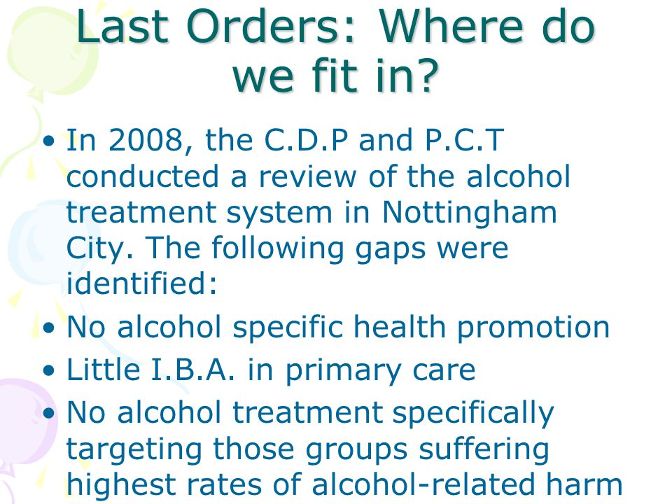 Last Orders: Where do we fit in? In 2008, the C.D.P and P.C.T conducted a review of the alcohol treatment system in Nottingham City. The following gap