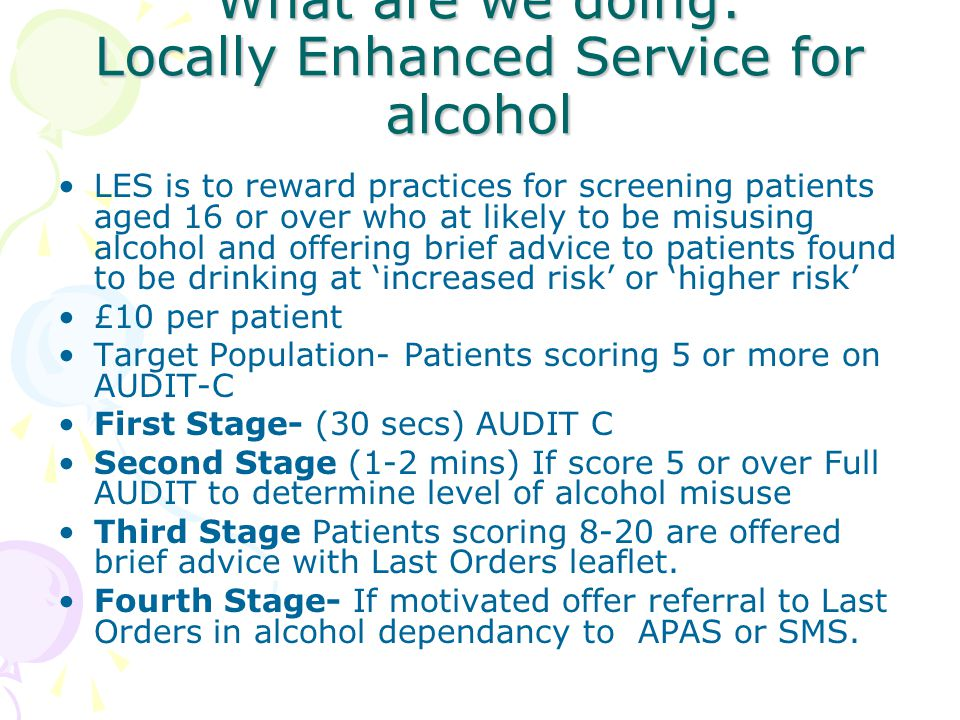 What are we doing: Locally Enhanced Service for alcohol LES is to reward practices for screening patients aged 16 or over who at likely to be misusing alcohol and offering brief advice to patients found to be drinking at 'increased risk' or 'higher risk' £10 per patient Target Population- Patients scoring 5 or more on AUDIT-C First Stage- (30 secs) AUDIT C Second Stage (1-2 mins) If score 5 or over Full AUDIT to determine level of alcohol misuse Third Stage Patients scoring 8-20 are offered brief advice with Last Orders leaflet.