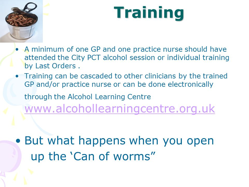 Training A minimum of one GP and one practice nurse should have attended the City PCT alcohol session or individual training by Last Orders. Training