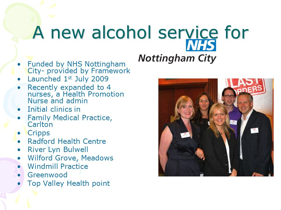 A new alcohol service for Funded by NHS Nottingham City- provided by Framework Launched 1 st July 2009 Recently expanded to 4 nurses, a Health Promoti