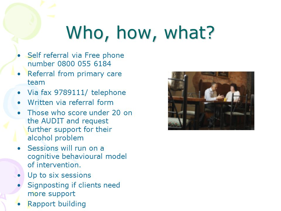 Who, how, what? Self referral via Free phone number 0800 055 6184 Referral from primary care team Via fax 9789111/ telephone Written via referral form