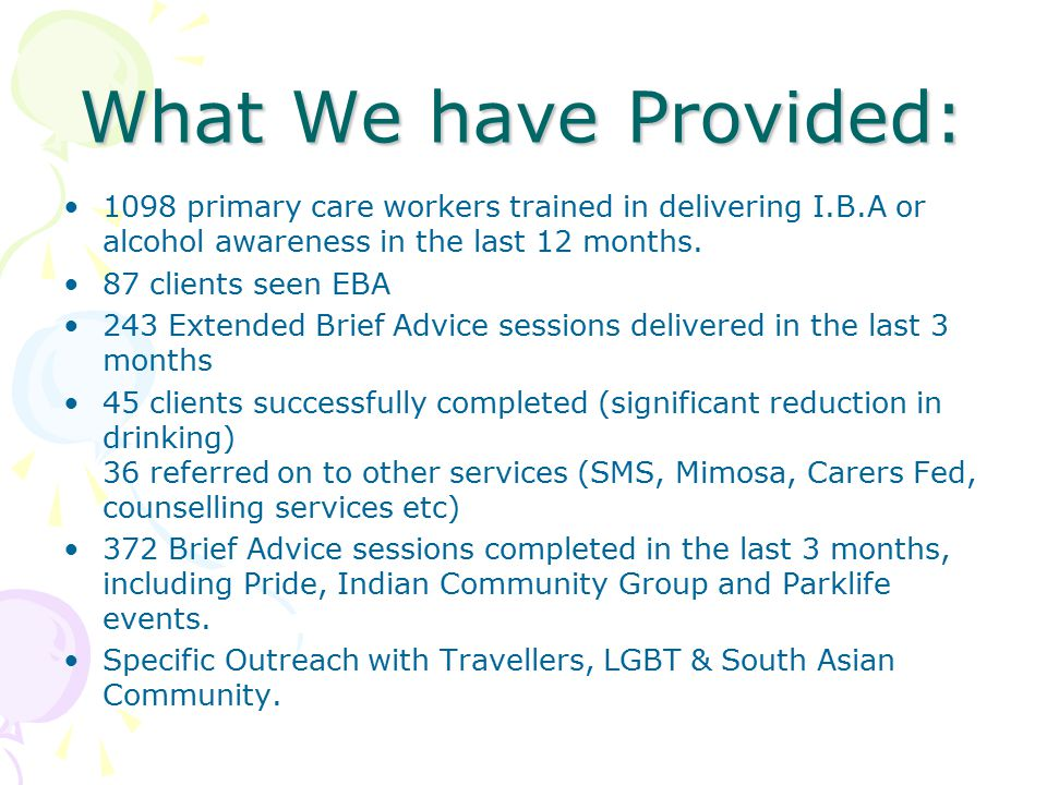 What We have Provided: 1098 primary care workers trained in delivering I.B.A or alcohol awareness in the last 12 months. 87 clients seen EBA 243 Exten