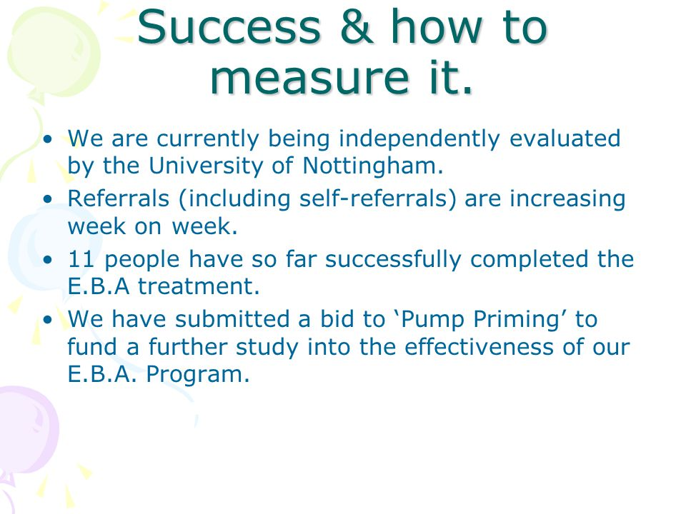 Success & how to measure it. We are currently being independently evaluated by the University of Nottingham. Referrals (including self-referrals) are