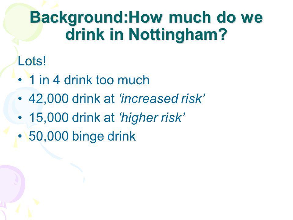 Background:How much do we drink in Nottingham? Lots! 1 in 4 drink too much 42,000 drink at 'increased risk' 15,000 drink at 'higher risk' 50,000 binge
