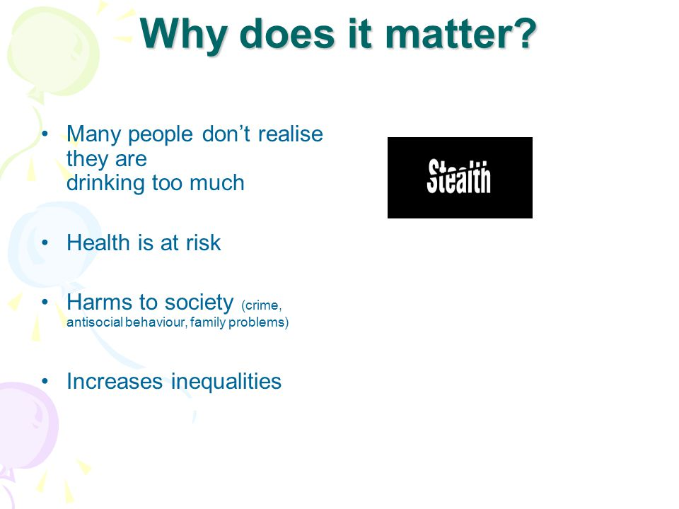 Why does it matter? Many people don't realise they are drinking too much Health is at risk Harms to society (crime, antisocial behaviour, family probl