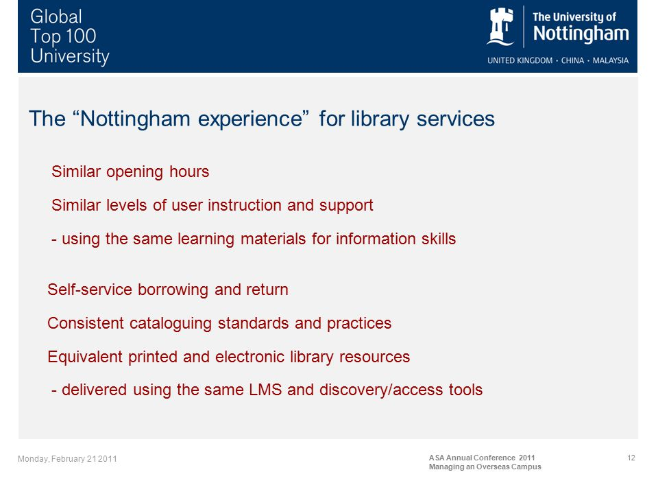 Monday, February 21 2011 ASA Annual Conference 2011 Managing an Overseas Campus 12 The Nottingham experience for library services Similar opening hours Similar levels of user instruction and support - using the same learning materials for information skills Self-service borrowing and return Consistent cataloguing standards and practices Equivalent printed and electronic library resources - delivered using the same LMS and discovery/access tools