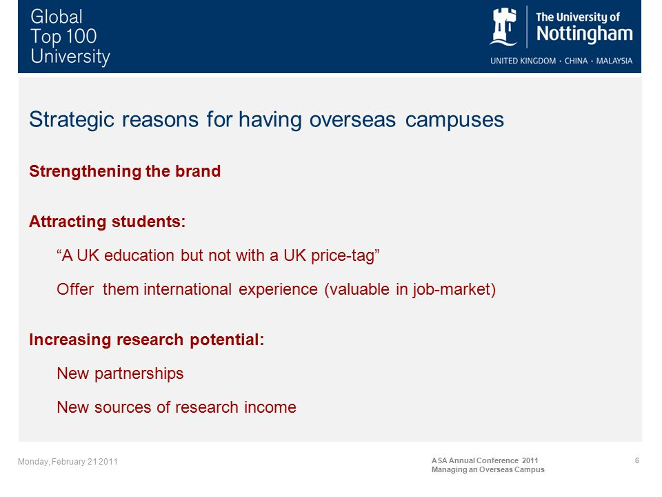 Monday, February 21 2011 ASA Annual Conference 2011 Managing an Overseas Campus 6 Strategic reasons for having overseas campuses Strengthening the brand Attracting students: A UK education but not with a UK price-tag Offer them international experience (valuable in job-market) Increasing research potential: New partnerships New sources of research income