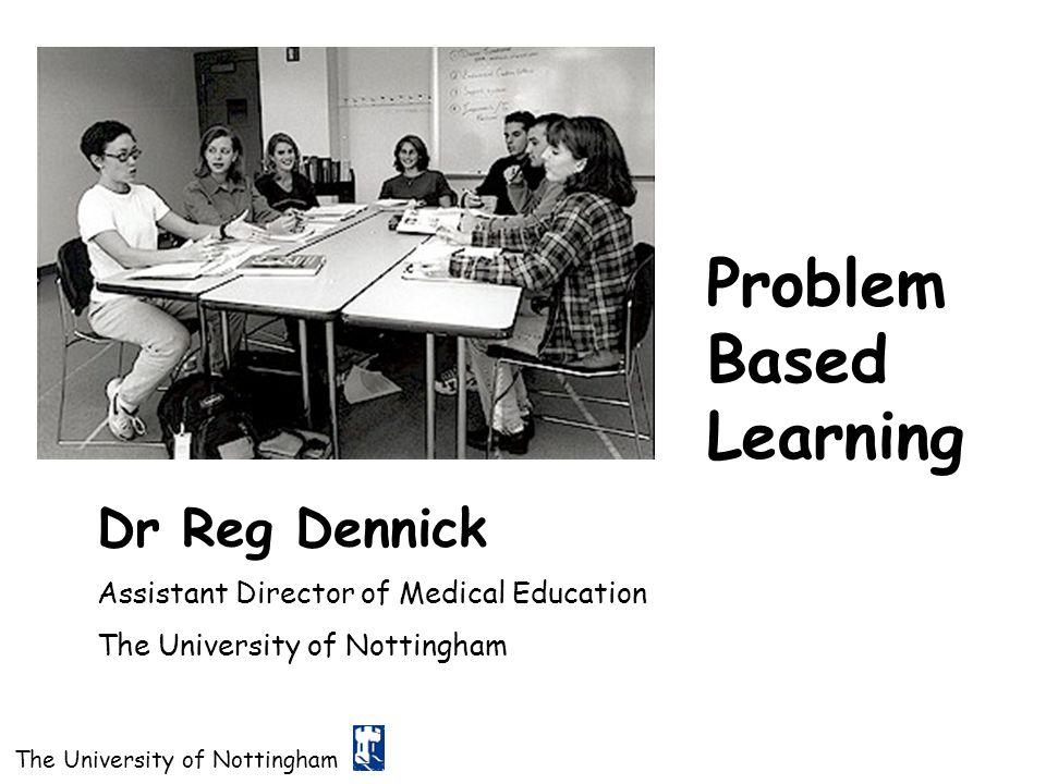The University of Nottingham Problem Based Learning Dr Reg Dennick Assistant Director of Medical Education The University of Nottingham