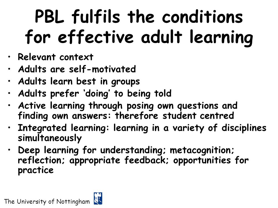 The University of Nottingham PBL fulfils the conditions for effective adult learning Relevant context Adults are self-motivated Adults learn best in g