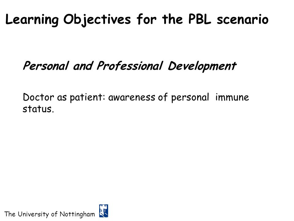 The University of Nottingham Learning Objectives for the PBL scenario Personal and Professional Development Doctor as patient: awareness of personal i