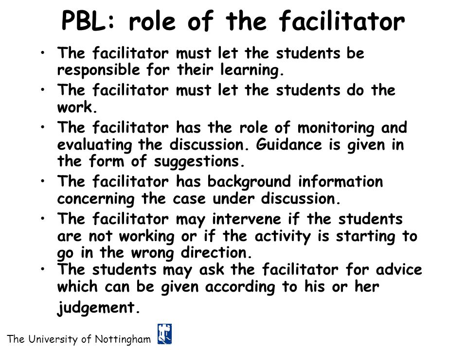 The University of Nottingham PBL: role of the facilitator The facilitator must let the students be responsible for their learning. The facilitator mus