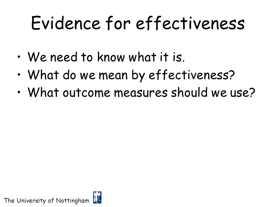 The University of Nottingham Evidence for effectiveness We need to know what it is. What do we mean by effectiveness? What outcome measures should we
