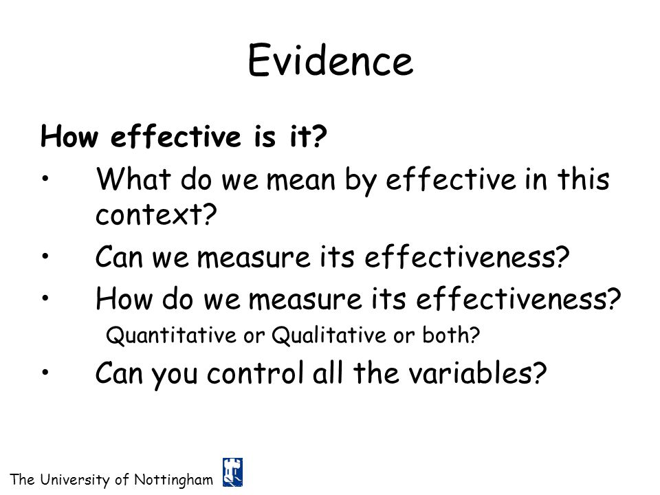 The University of Nottingham Evidence How effective is it? What do we mean by effective in this context? Can we measure its effectiveness? How do we m