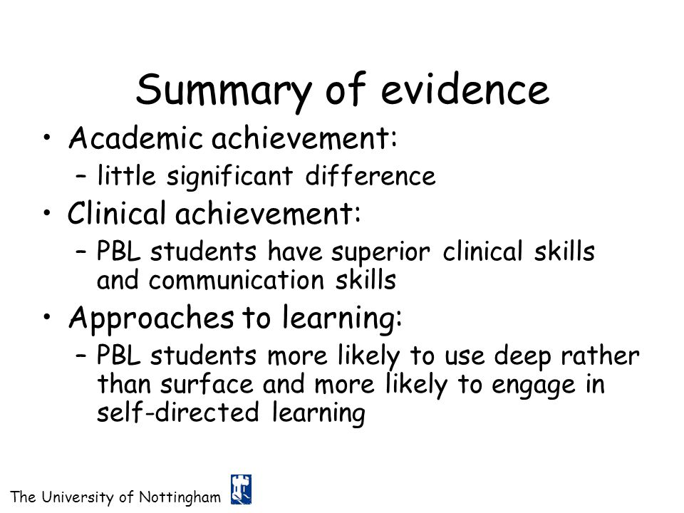 The University of Nottingham Summary of evidence Academic achievement: –little significant difference Clinical achievement: –PBL students have superio
