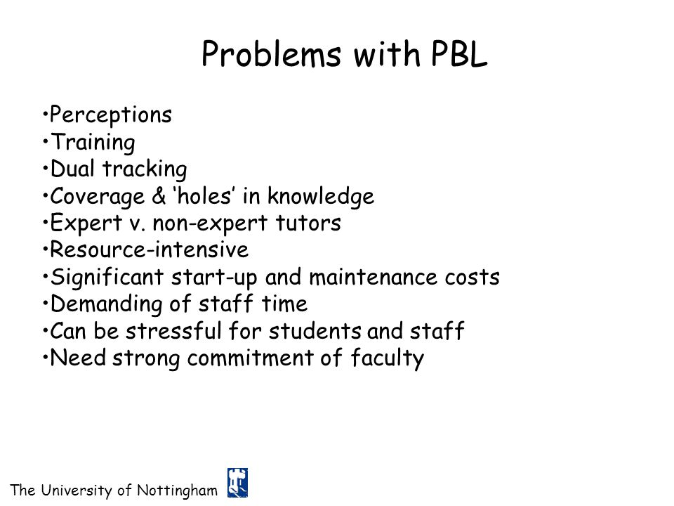 The University of Nottingham Problems with PBL Perceptions Training Dual tracking Coverage & 'holes' in knowledge Expert v. non-expert tutors Resource