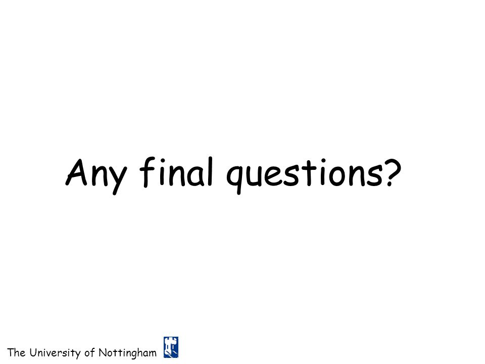 The University of Nottingham Any final questions?