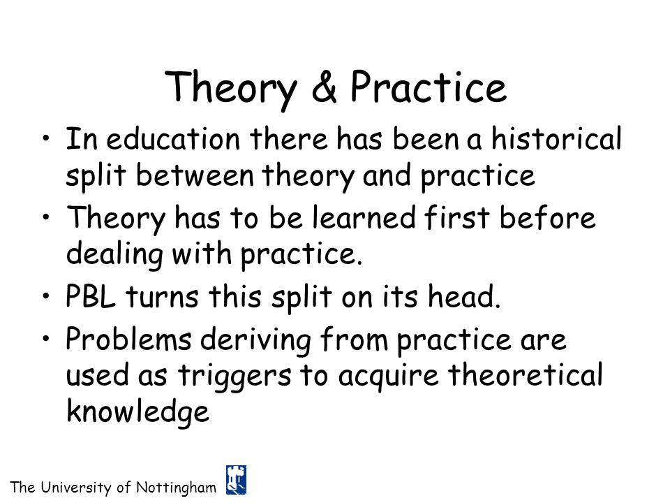 The University of Nottingham Theory & Practice In education there has been a historical split between theory and practice Theory has to be learned fir