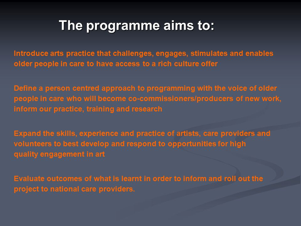 The programme aims to: Introduce arts practice that challenges, engages, stimulates and enables older people in care to have access to a rich culture