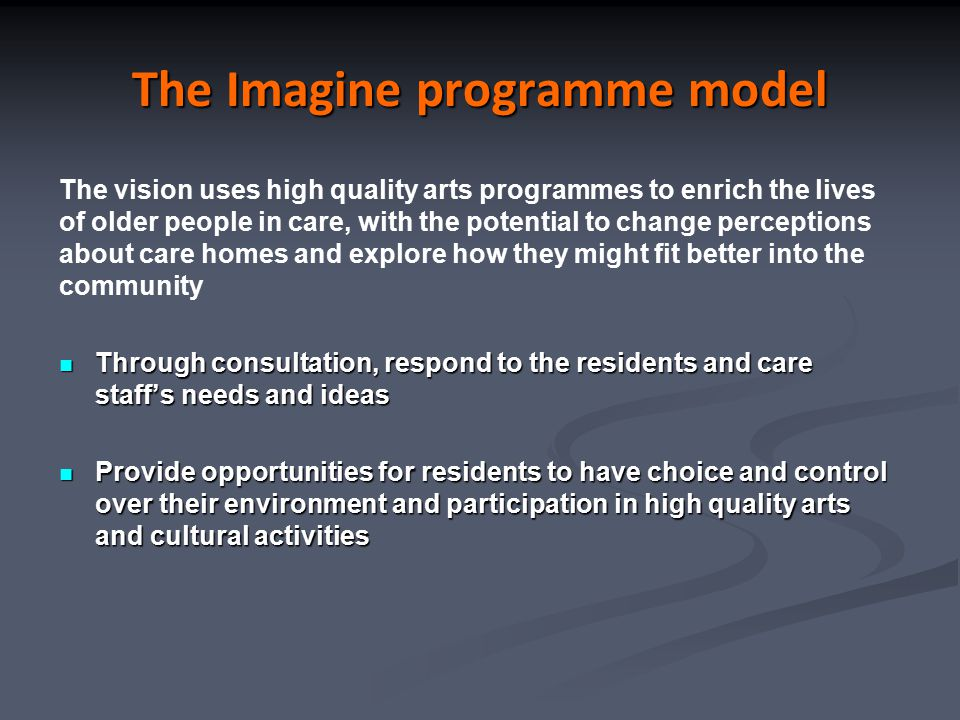 The Imagine programme model The vision uses high quality arts programmes to enrich the lives of older people in care, with the potential to change per