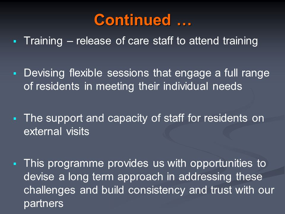 Continued …  Training – release of care staff to attend training  Devising flexible sessions that engage a full range of residents in meeting their