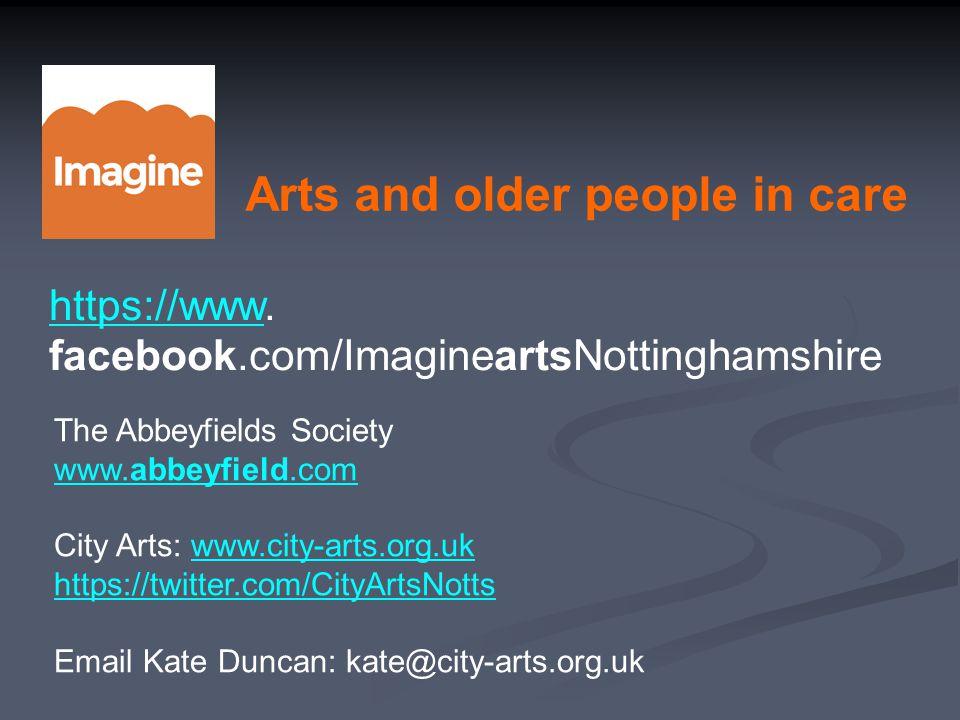 Arts and older people in care https://wwwhttps://www. facebook.com/ImagineartsNottinghamshire The Abbeyfields Society www.abbeyfield.com City Arts: ww