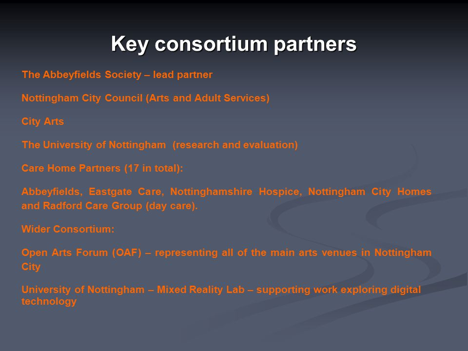 Key consortium partners The Abbeyfields Society – lead partner Nottingham City Council (Arts and Adult Services) City Arts The University of Nottingham (research and evaluation) Care Home Partners (17 in total): Abbeyfields, Eastgate Care, Nottinghamshire Hospice, Nottingham City Homes and Radford Care Group (day care).