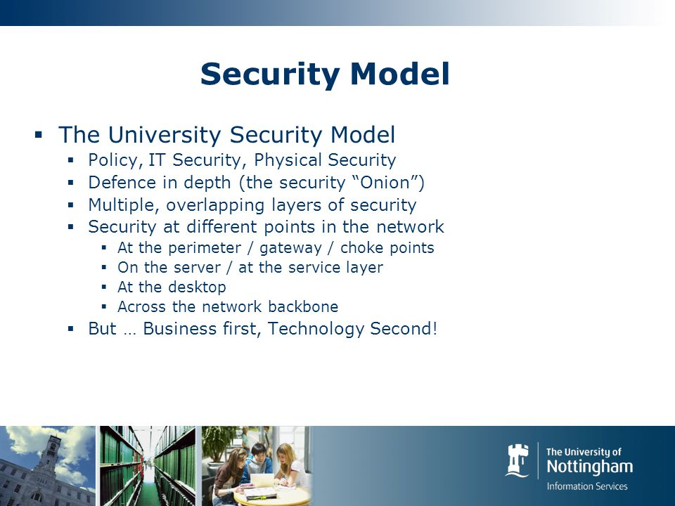 Security Model  The University Security Model  Policy, IT Security, Physical Security  Defence in depth (the security Onion )  Multiple, overlapping layers of security  Security at different points in the network  At the perimeter / gateway / choke points  On the server / at the service layer  At the desktop  Across the network backbone  But … Business first, Technology Second!