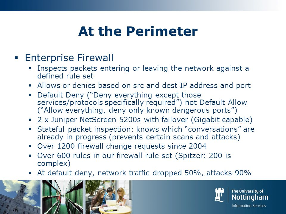 At the Perimeter  Enterprise Firewall  Inspects packets entering or leaving the network against a defined rule set  Allows or denies based on src and dest IP address and port  Default Deny ( Deny everything except those services/protocols specifically required ) not Default Allow ( Allow everything, deny only known dangerous ports )  2 x Juniper NetScreen 5200s with failover (Gigabit capable)  Stateful packet inspection: knows which conversations are already in progress (prevents certain scans and attacks)  Over 1200 firewall change requests since 2004  Over 600 rules in our firewall rule set (Spitzer: 200 is complex)  At default deny, network traffic dropped 50%, attacks 90%