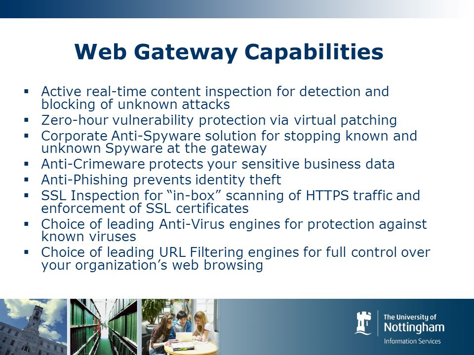 Web Gateway Capabilities  Active real-time content inspection for detection and blocking of unknown attacks  Zero-hour vulnerability protection via virtual patching  Corporate Anti-Spyware solution for stopping known and unknown Spyware at the gateway  Anti-Crimeware protects your sensitive business data  Anti-Phishing prevents identity theft  SSL Inspection for in-box scanning of HTTPS traffic and enforcement of SSL certificates  Choice of leading Anti-Virus engines for protection against known viruses  Choice of leading URL Filtering engines for full control over your organization's web browsing