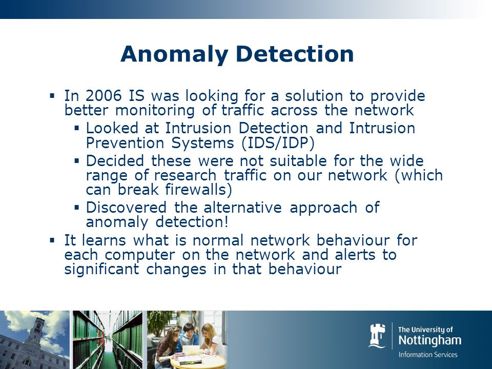 Anomaly Detection  In 2006 IS was looking for a solution to provide better monitoring of traffic across the network  Looked at Intrusion Detection and Intrusion Prevention Systems (IDS/IDP)  Decided these were not suitable for the wide range of research traffic on our network (which can break firewalls)  Discovered the alternative approach of anomaly detection.