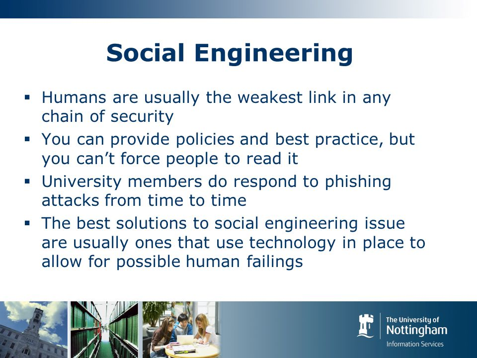 Social Engineering  Humans are usually the weakest link in any chain of security  You can provide policies and best practice, but you can't force people to read it  University members do respond to phishing attacks from time to time  The best solutions to social engineering issue are usually ones that use technology in place to allow for possible human failings