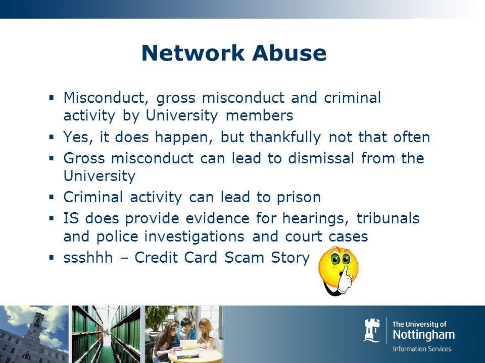 Network Abuse  Misconduct, gross misconduct and criminal activity by University members  Yes, it does happen, but thankfully not that often  Gross misconduct can lead to dismissal from the University  Criminal activity can lead to prison  IS does provide evidence for hearings, tribunals and police investigations and court cases  ssshhh – Credit Card Scam Story