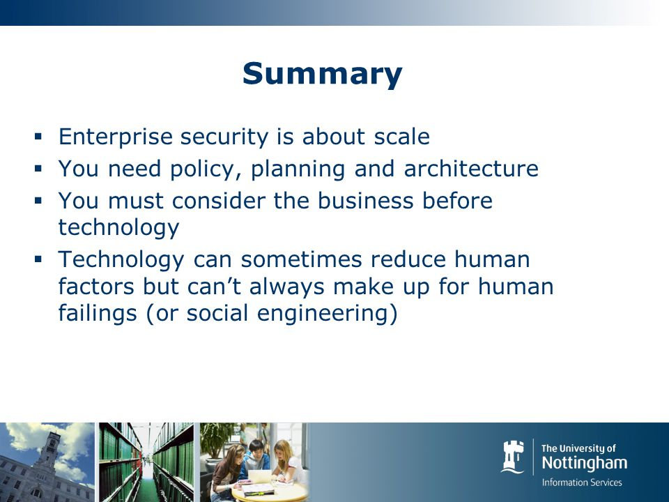 Summary  Enterprise security is about scale  You need policy, planning and architecture  You must consider the business before technology  Technology can sometimes reduce human factors but can't always make up for human failings (or social engineering)